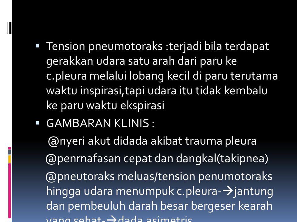  Tension pneumotoraks :terjadi bila terdapat gerakkan udara satu arah dari paru ke c.pleura melalui lobang kecil di paru terutama waktu inspirasi,tap