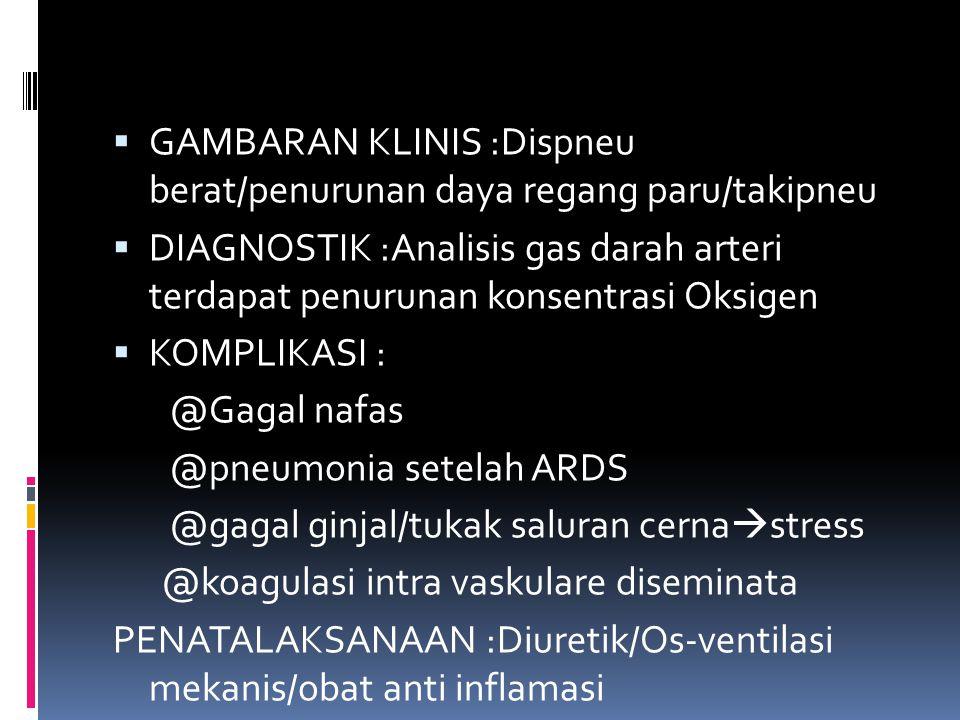  GAMBARAN KLINIS :Dispneu berat/penurunan daya regang paru/takipneu  DIAGNOSTIK :Analisis gas darah arteri terdapat penurunan konsentrasi Oksigen 