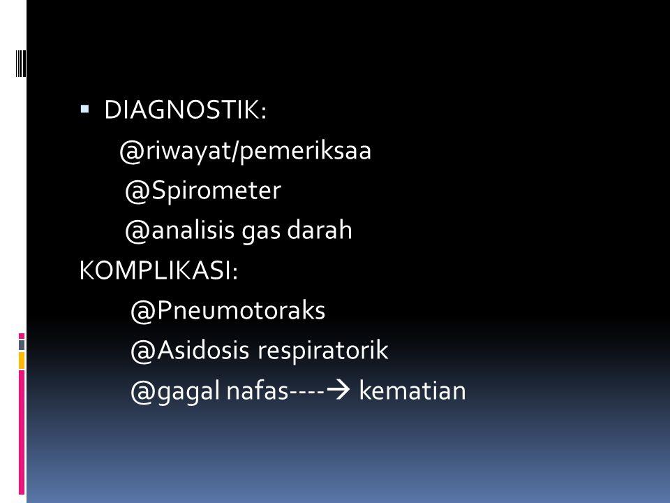  DIAGNOSTIK: @riwayat/pemeriksaa @Spirometer @analisis gas darah KOMPLIKASI: @Pneumotoraks @Asidosis respiratorik @gagal nafas----  kematian