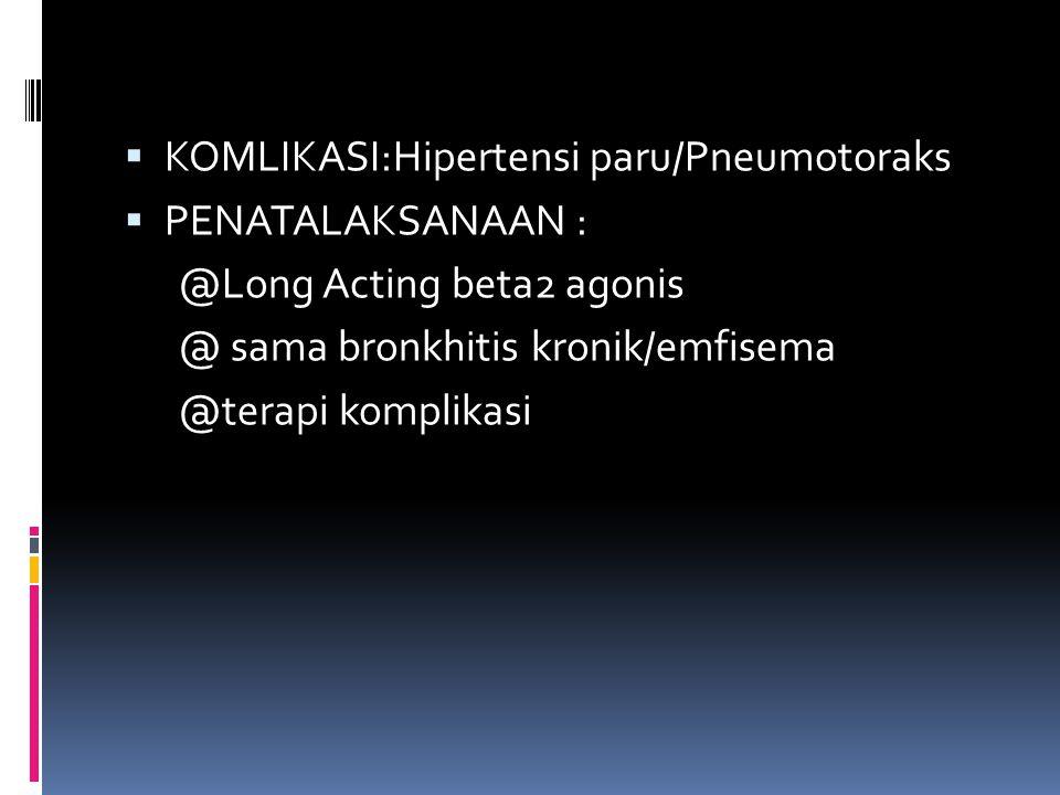  KOMLIKASI:Hipertensi paru/Pneumotoraks  PENATALAKSANAAN : @Long Acting beta2 agonis @ sama bronkhitis kronik/emfisema @terapi komplikasi