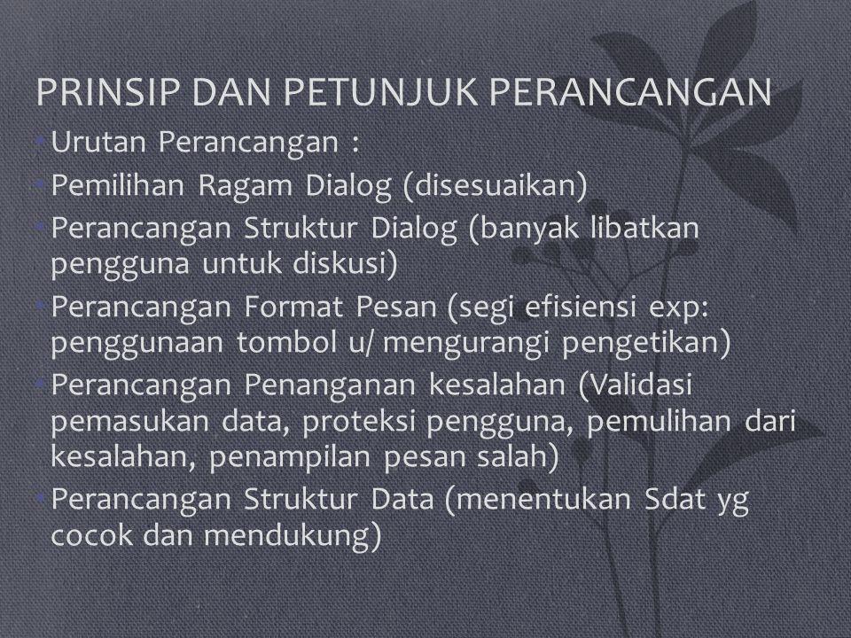 PRINSIP DAN PETUNJUK PERANCANGAN Urutan Perancangan : Pemilihan Ragam Dialog (disesuaikan) Perancangan Struktur Dialog (banyak libatkan pengguna untuk diskusi) Perancangan Format Pesan (segi efisiensi exp: penggunaan tombol u/ mengurangi pengetikan) Perancangan Penanganan kesalahan (Validasi pemasukan data, proteksi pengguna, pemulihan dari kesalahan, penampilan pesan salah) Perancangan Struktur Data (menentukan Sdat yg cocok dan mendukung)