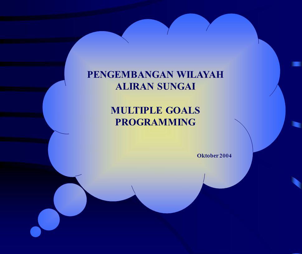 PENGEMBANGAN WILAYAH ALIRAN SUNGAI MULTIPLE GOALS PROGRAMMING Oktober 2004