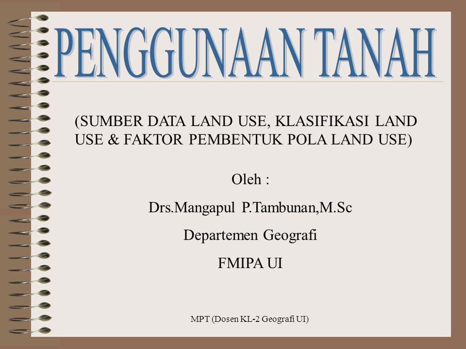 MPT (Dosen KL-2 Geografi UI) (SUMBER DATA LAND USE, KLASIFIKASI LAND USE & FAKTOR PEMBENTUK POLA LAND USE) Oleh : Drs.Mangapul P.Tambunan,M.Sc Departe
