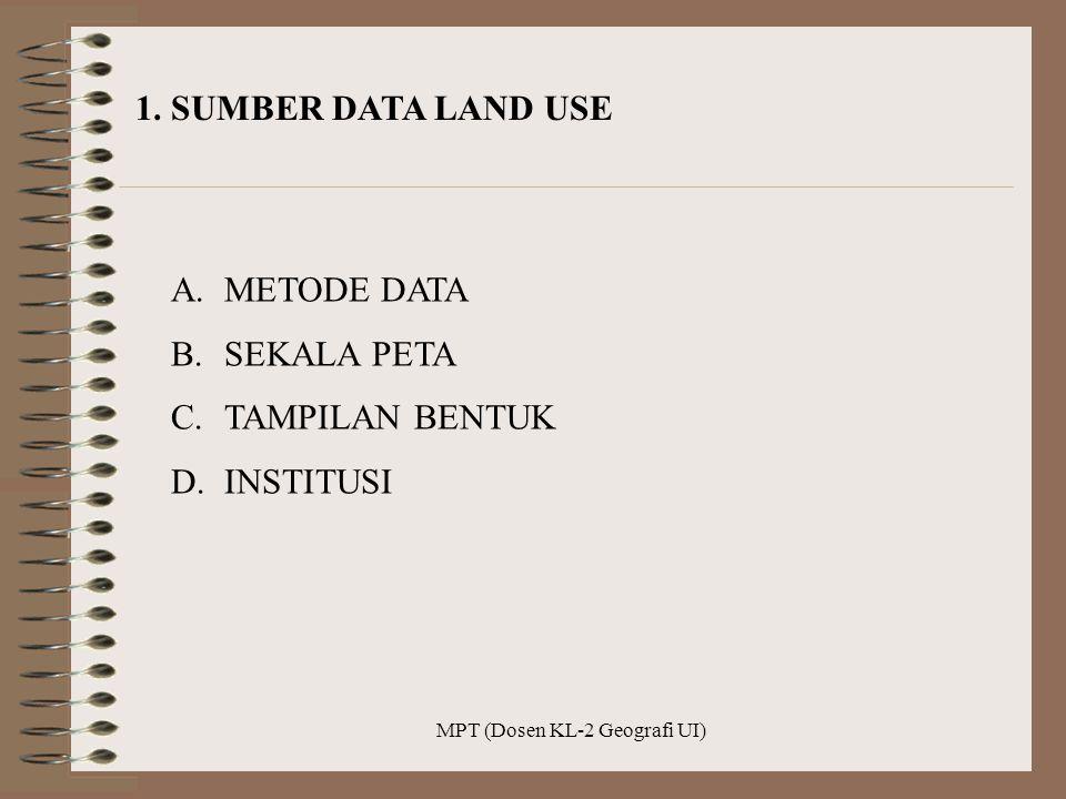 MPT (Dosen KL-2 Geografi UI) 1. SUMBER DATA LAND USE A.METODE DATA B.SEKALA PETA C.TAMPILAN BENTUK D.INSTITUSI
