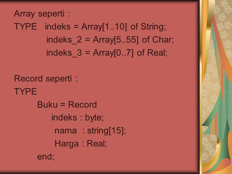 Array seperti : TYPE indeks = Array[1..10] of String; indeks_2 = Array[5..55] of Char; indeks_3 = Array[0..7] of Real; Record seperti : TYPE Buku = Record indeks : byte; nama : string[15]; Harga : Real; end;