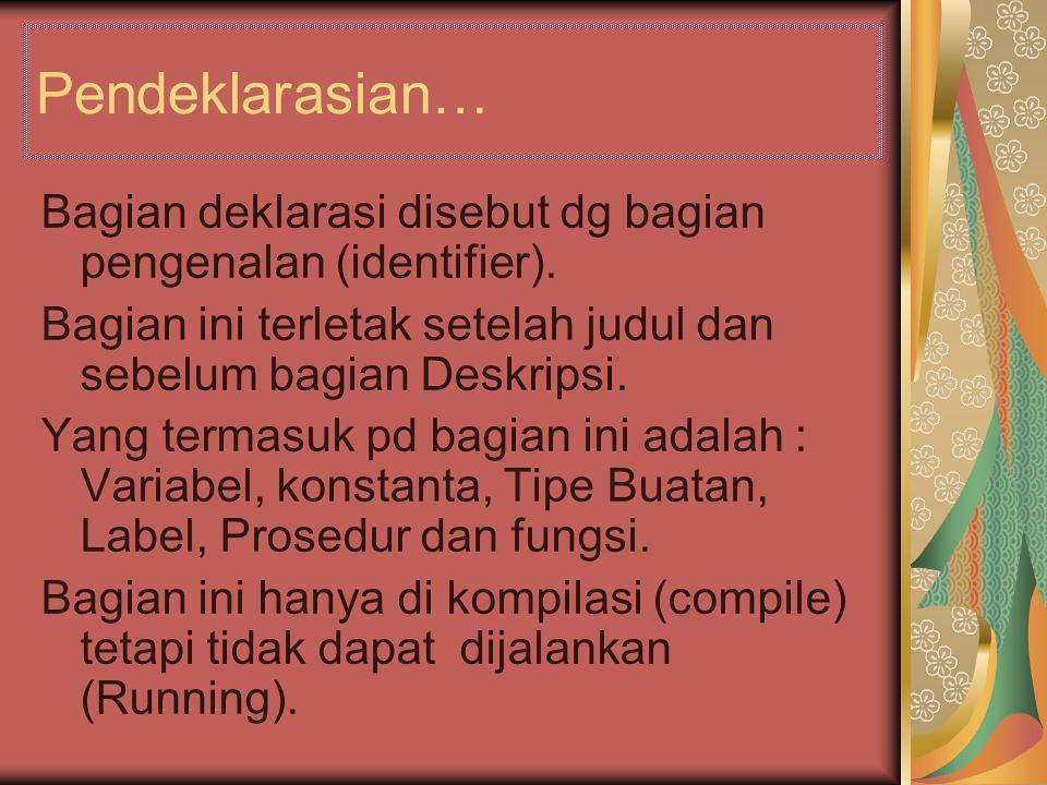 Pendeklarasian… Bagian deklarasi disebut dg bagian pengenalan (identifier).
