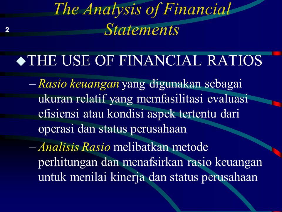 The Analysis of Financial Statements u THE USE OF FINANCIAL RATIOS –Rasio keuangan yang digunakan sebagai ukuran relatif yang memfasilitasi evaluasi efisiensi atau kondisi aspek tertentu dari operasi dan status perusahaan –Analisis Rasio melibatkan metode perhitungan dan menafsirkan rasio keuangan untuk menilai kinerja dan status perusahaan 2