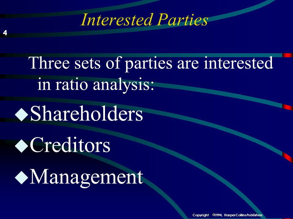 Interested Parties Three sets of parties are interested in ratio analysis: u Shareholders u Creditors u Management 4  1994, HarperCollins Publishers Copyright