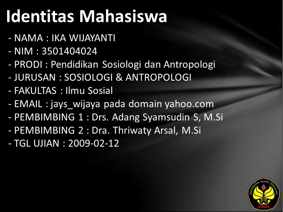 Identitas Mahasiswa - NAMA : IKA WIJAYANTI - NIM : 3501404024 - PRODI : Pendidikan Sosiologi dan Antropologi - JURUSAN : SOSIOLOGI & ANTROPOLOGI - FAKULTAS : Ilmu Sosial - EMAIL : jays_wijaya pada domain yahoo.com - PEMBIMBING 1 : Drs.