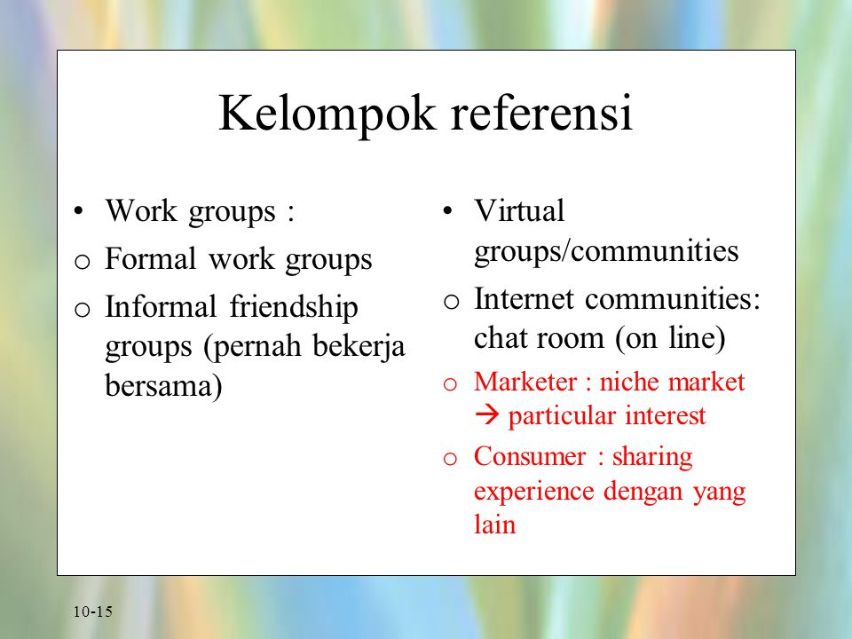 10-15 Kelompok referensi Work groups : o Formal work groups o Informal friendship groups (pernah bekerja bersama) Virtual groups/communities o Internet communities: chat room (on line) o Marketer : niche market  particular interest o Consumer : sharing experience dengan yang lain