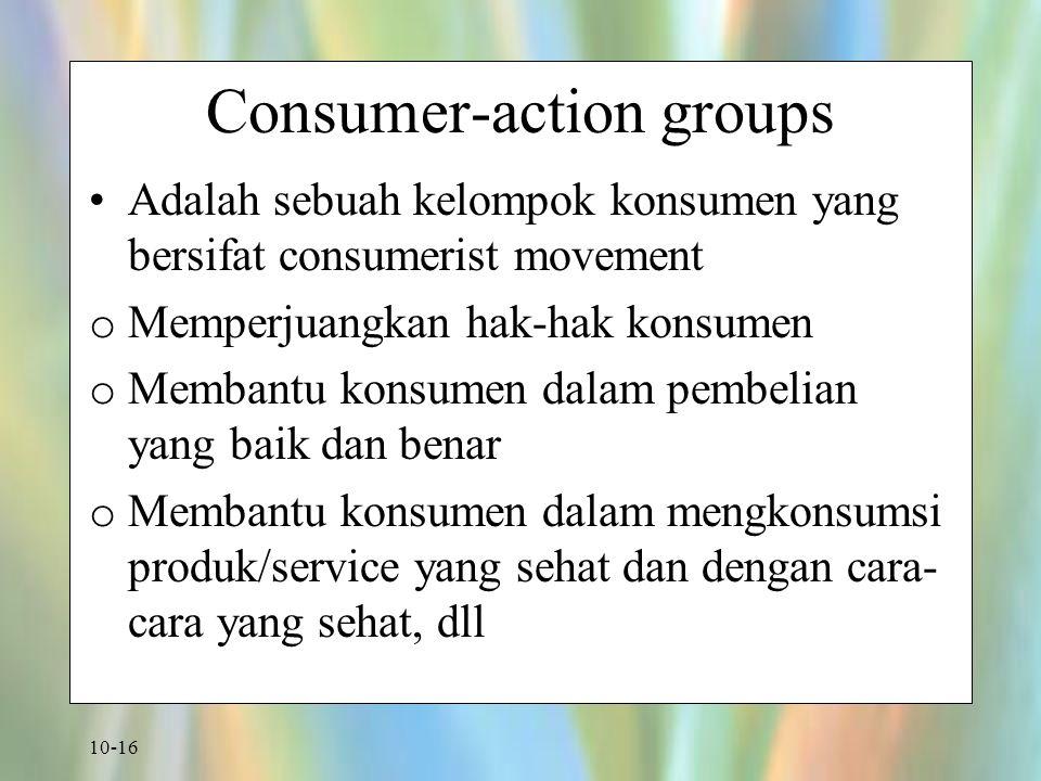 10-16 Consumer-action groups Adalah sebuah kelompok konsumen yang bersifat consumerist movement o Memperjuangkan hak-hak konsumen o Membantu konsumen
