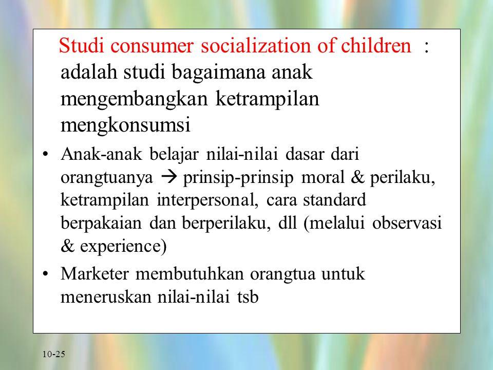 10-25 Studi consumer socialization of children : adalah studi bagaimana anak mengembangkan ketrampilan mengkonsumsi Anak-anak belajar nilai-nilai dasa