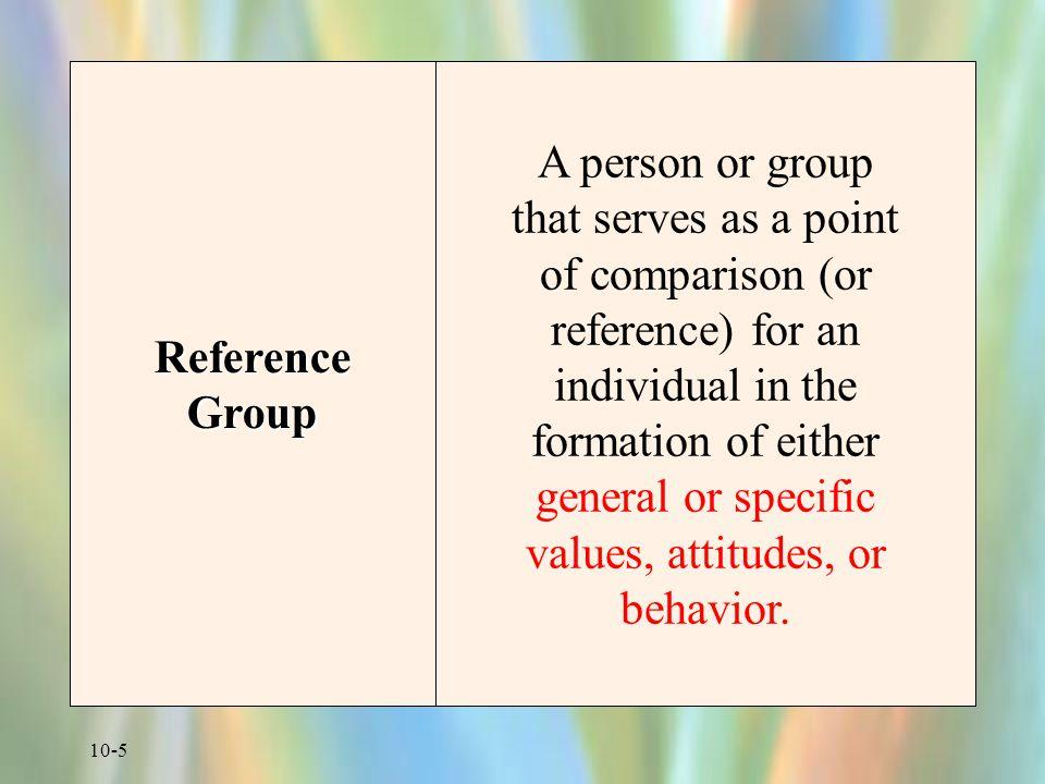 10-6 Broad Categories of Reference Groups Normative Reference Groups  penting dalam pembentukkan nilai-nilai yang dianut kelompok/klg Misal : makanan yang sehat bagi keluarga