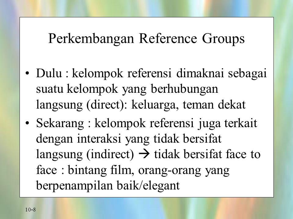 10-8 Perkembangan Reference Groups Dulu : kelompok referensi dimaknai sebagai suatu kelompok yang berhubungan langsung (direct): keluarga, teman dekat