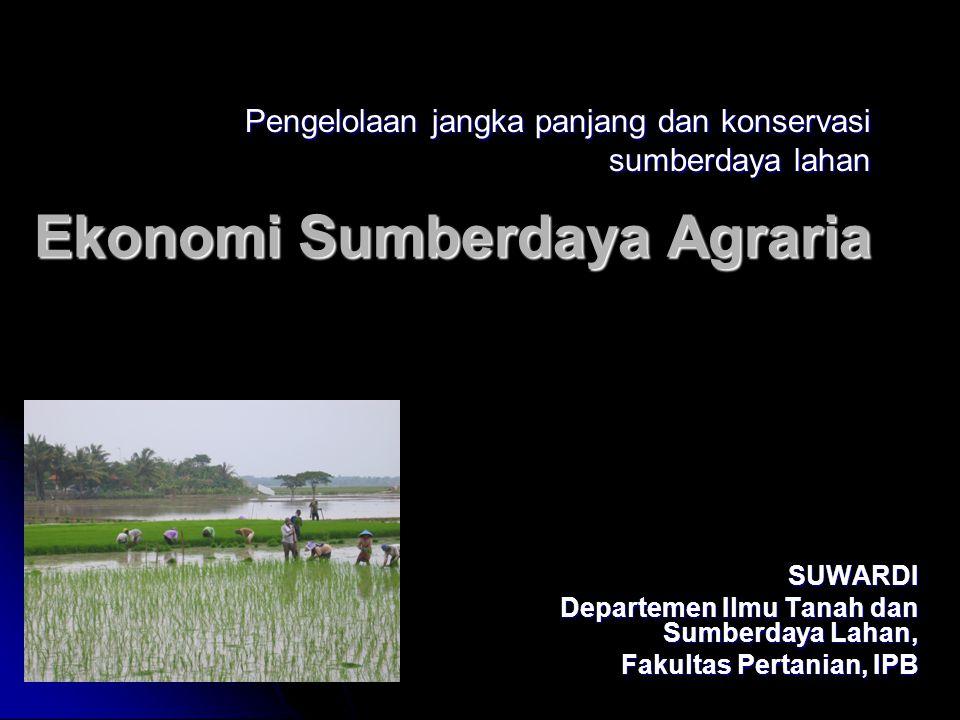 Ekonomi Sumberdaya Agraria SUWARDI Departemen Ilmu Tanah dan Sumberdaya Lahan, Fakultas Pertanian, IPB Pengelolaan jangka panjang dan konservasi sumberdaya lahan