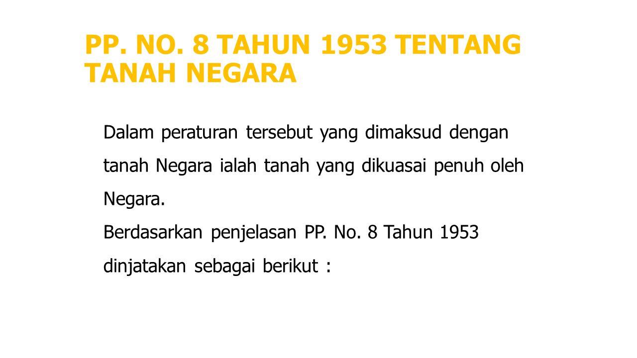 PP. NO. 8 TAHUN 1953 TENTANG TANAH NEGARA Dalam peraturan tersebut yang dimaksud dengan tanah Negara ialah tanah yang dikuasai penuh oleh Negara. Berd