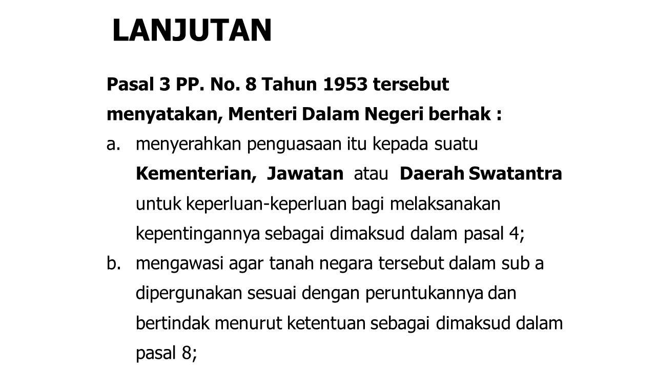 LANJUTAN Pasal 3 PP. No. 8 Tahun 1953 tersebut menyatakan, Menteri Dalam Negeri berhak : a. menyerahkan penguasaan itu kepada suatu Kementerian, Jawat