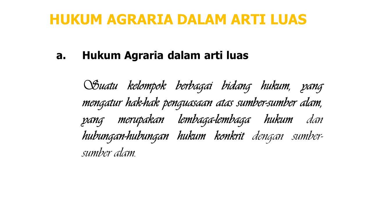 HUKUM AGRARIA DALAM ARTI LUAS a.Hukum Agraria dalam arti luas Suatu kelompok berbagai bidang hukum, yang mengatur hak-hak penguasaan atas sumber-sumbe