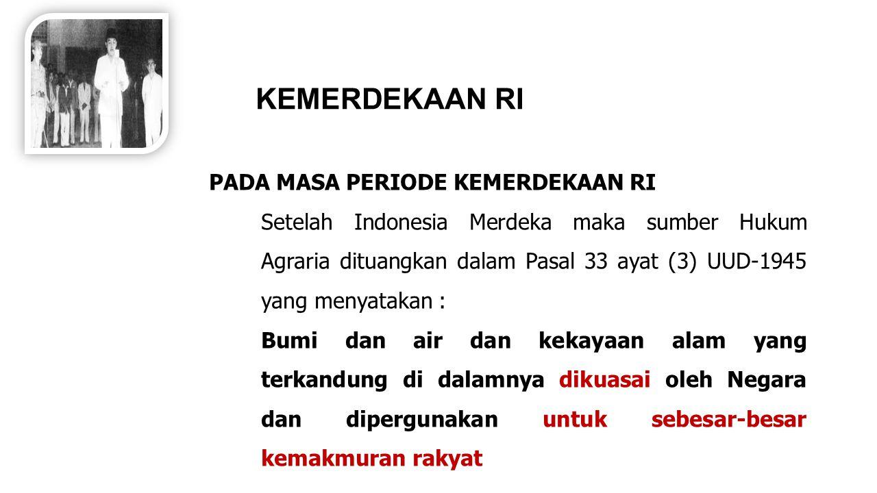 KEMERDEKAAN RI PADA MASA PERIODE KEMERDEKAAN RI Setelah Indonesia Merdeka maka sumber Hukum Agraria dituangkan dalam Pasal 33 ayat (3) UUD-1945 yang m
