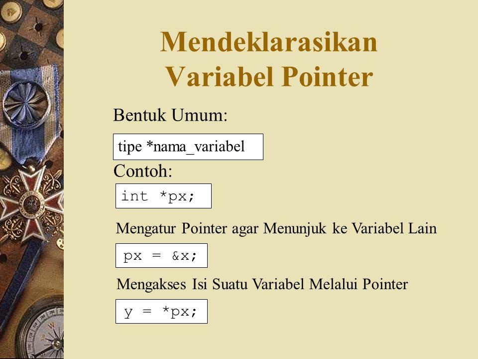 Contoh #include main() { int y, x = 87; int *px; px = &x; y = *px; printf( Alamat x = %p\n , &x); printf( Isi px = %p\n , px); printf( Isi x = %d\n , x); printf( Nilai px = %d\n , *px); printf( Nilai y = %d\n , y); } Alamat x = 0012FF78 Isi px = 0012FF78 Isi x = 87 Nilai px = 87 Nilai y = 87