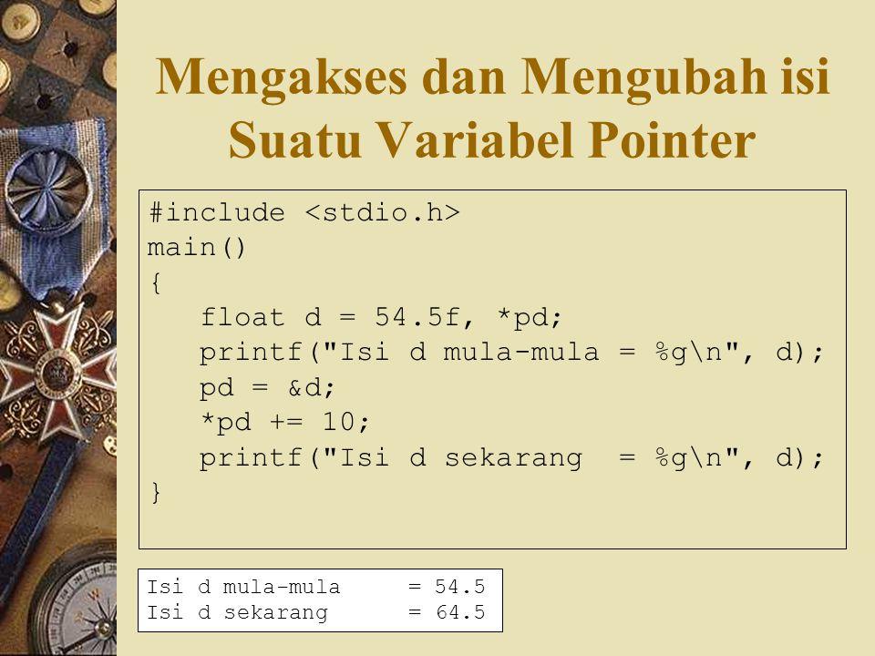 Mengakses dan Mengubah isi Suatu Variabel Pointer #include main() { float d = 54.5f, *pd; printf( Isi d mula-mula = %g\n , d); pd = &d; *pd += 10; printf( Isi d sekarang = %g\n , d); } Isi d mula-mula= 54.5 Isi d sekarang= 64.5