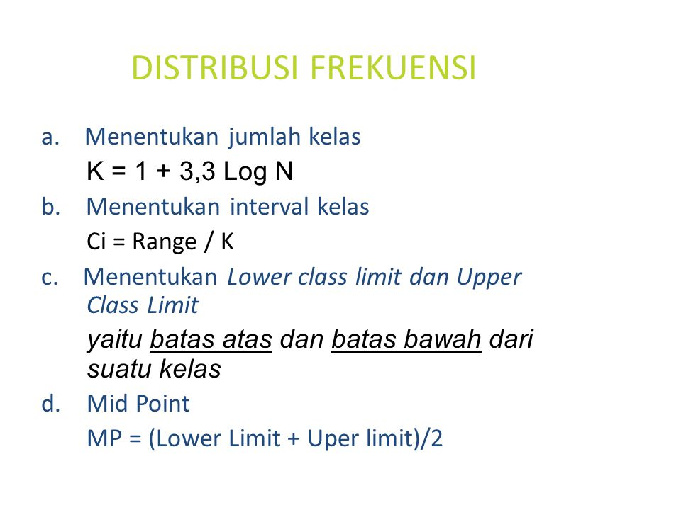 DISTRIBUSI FREKUENSI a. Menentukan jumlah kelas K = 1 + 3,3 Log N b. Menentukan interval kelas Ci = Range / K c. Menentukan Lower class limit dan Uppe