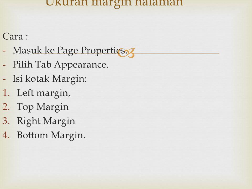  Cara : -Masuk ke Page Properties. -Pilih Tab Appearance. -Isi kotak Margin: 1.Left margin, 2.Top Margin 3.Right Margin 4.Bottom Margin. Ukuran margi