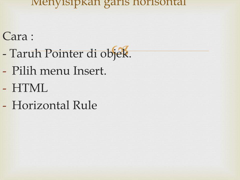  Cara : - Taruh Pointer di objek. -Pilih menu Insert. -HTML -Horizontal Rule Menyisipkan garis horisontal