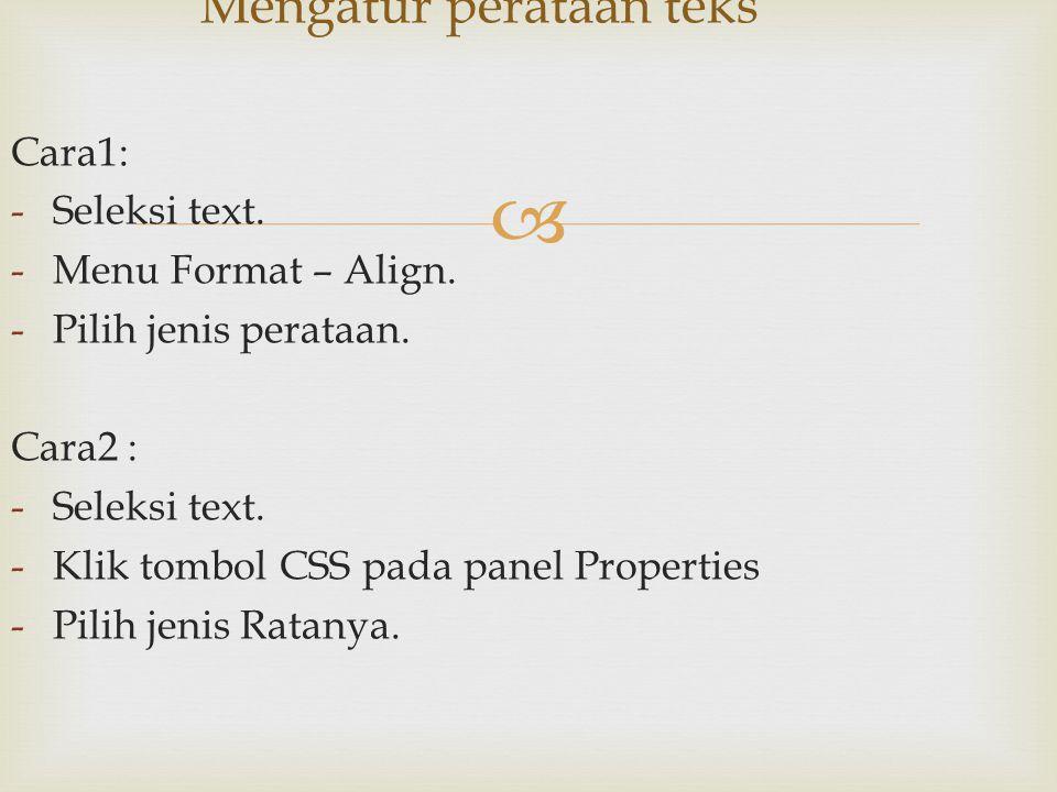  Cara1: -Seleksi text. -Menu Format – Align. -Pilih jenis perataan. Cara2 : -Seleksi text. -Klik tombol CSS pada panel Properties -Pilih jenis Ratany