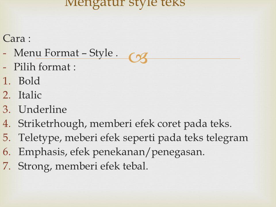  Cara : -Menu Format – Style. -Pilih format : 1.Bold 2.Italic 3.Underline 4.Striketrhough, memberi efek coret pada teks. 5.Teletype, meberi efek sepe