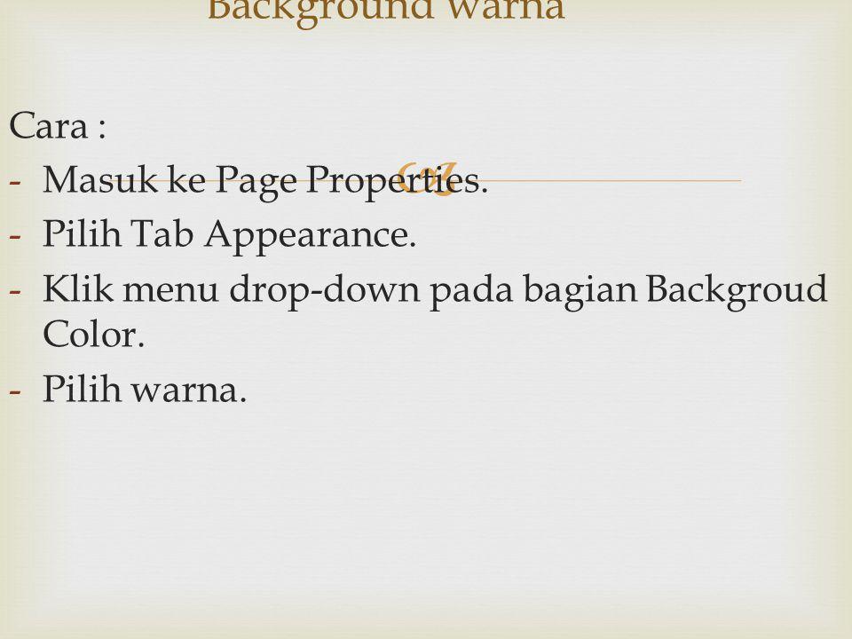  Cara : -Masuk ke Page Properties. -Pilih Tab Appearance. -Klik menu drop-down pada bagian Backgroud Color. -Pilih warna. Background warna