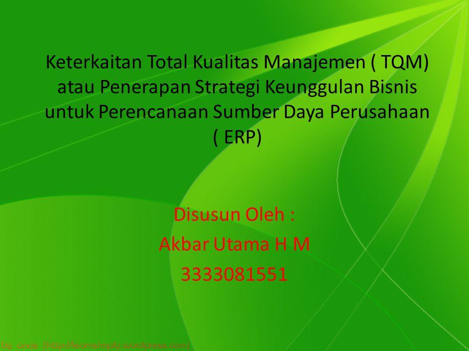 Keterkaitan Total Kualitas Manajemen ( TQM) atau Penerapan Strategi Keunggulan Bisnis untuk Perencanaan Sumber Daya Perusahaan ( ERP) Disusun Oleh : Akbar Utama H M 3333081551