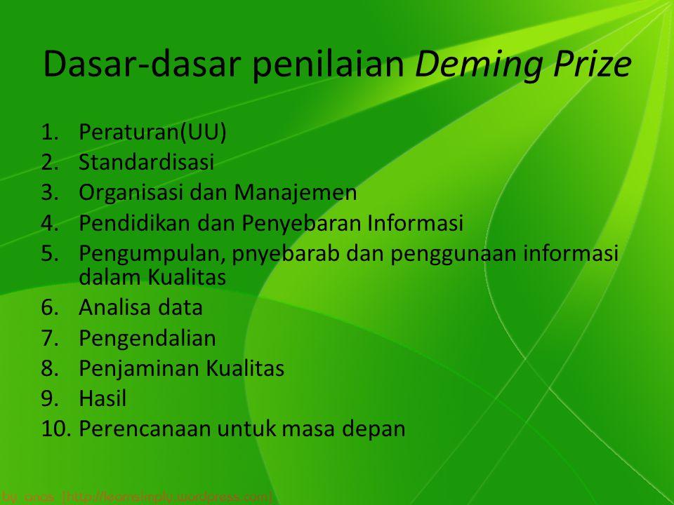 Dasar-dasar penilaian Deming Prize 1.Peraturan(UU) 2.Standardisasi 3.Organisasi dan Manajemen 4.Pendidikan dan Penyebaran Informasi 5.Pengumpulan, pnyebarab dan penggunaan informasi dalam Kualitas 6.Analisa data 7.Pengendalian 8.Penjaminan Kualitas 9.Hasil 10.Perencanaan untuk masa depan
