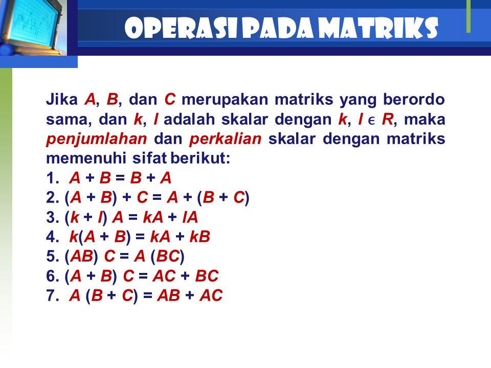 OPERASI PADA MATRIKS Jika A, B, dan C merupakan matriks yang berordo sama, dan k, l adalah skalar dengan k, l R, maka penjumlahan dan perkalian skalar