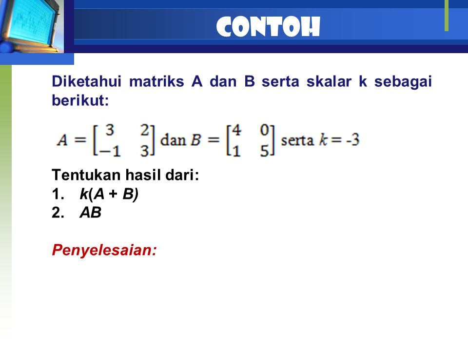 Contoh Diketahui matriks A dan B serta skalar k sebagai berikut: Tentukan hasil dari: 1. k(A + B) 2. AB Penyelesaian: