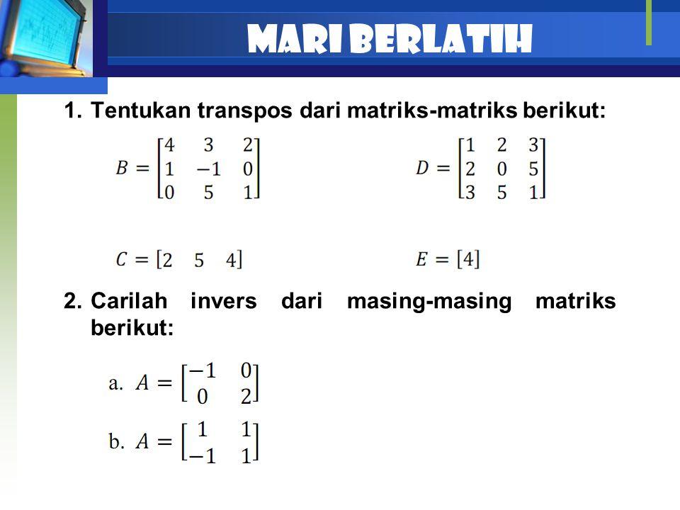 Mari berlatih 1.Tentukan transpos dari matriks-matriks berikut: 2.Carilah invers dari masing-masing matriks berikut: