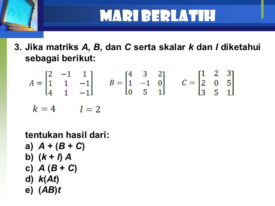 Mari berlatih 3.Jika matriks A, B, dan C serta skalar k dan l diketahui sebagai berikut: tentukan hasil dari: a) A + (B + C) b) (k + l) A c) A (B + C)
