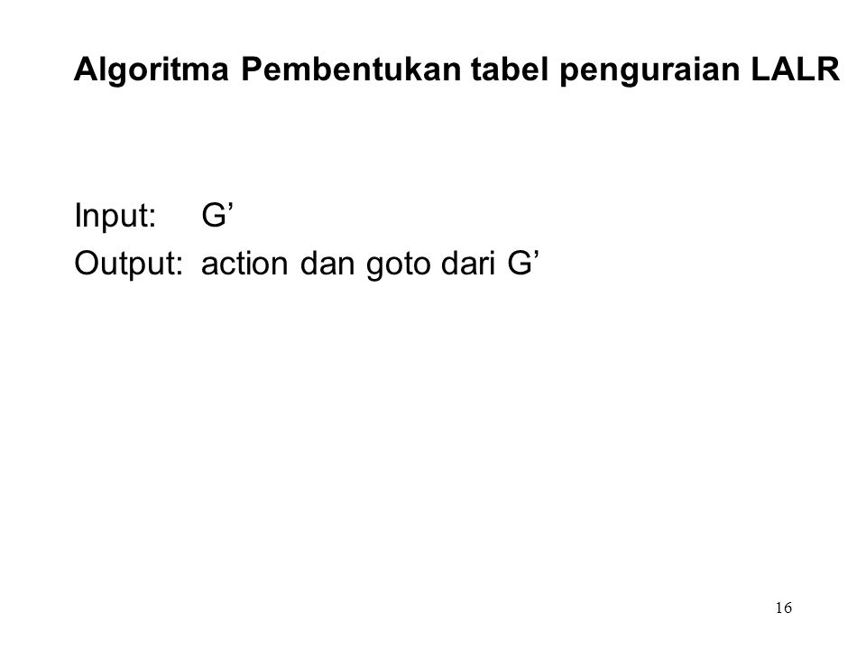 16 Algoritma Pembentukan tabel penguraian LALR Input:G' Output: action dan goto dari G'
