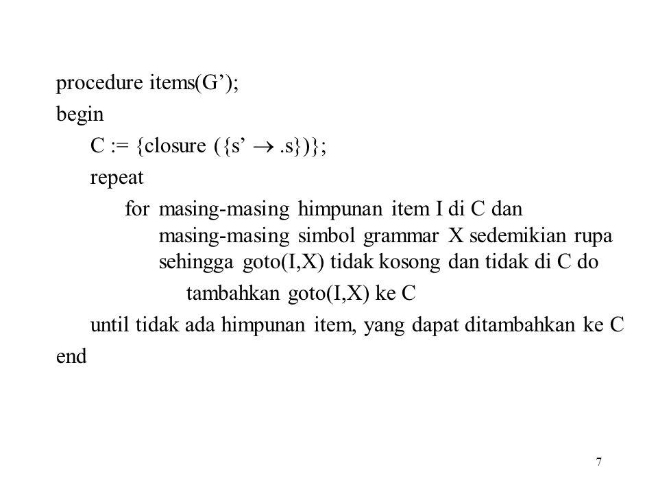 7 procedure items(G'); begin C := {closure ({s' .s})}; repeat for masing-masing himpunan item I di C dan masing-masing simbol grammar X sedemikian ru