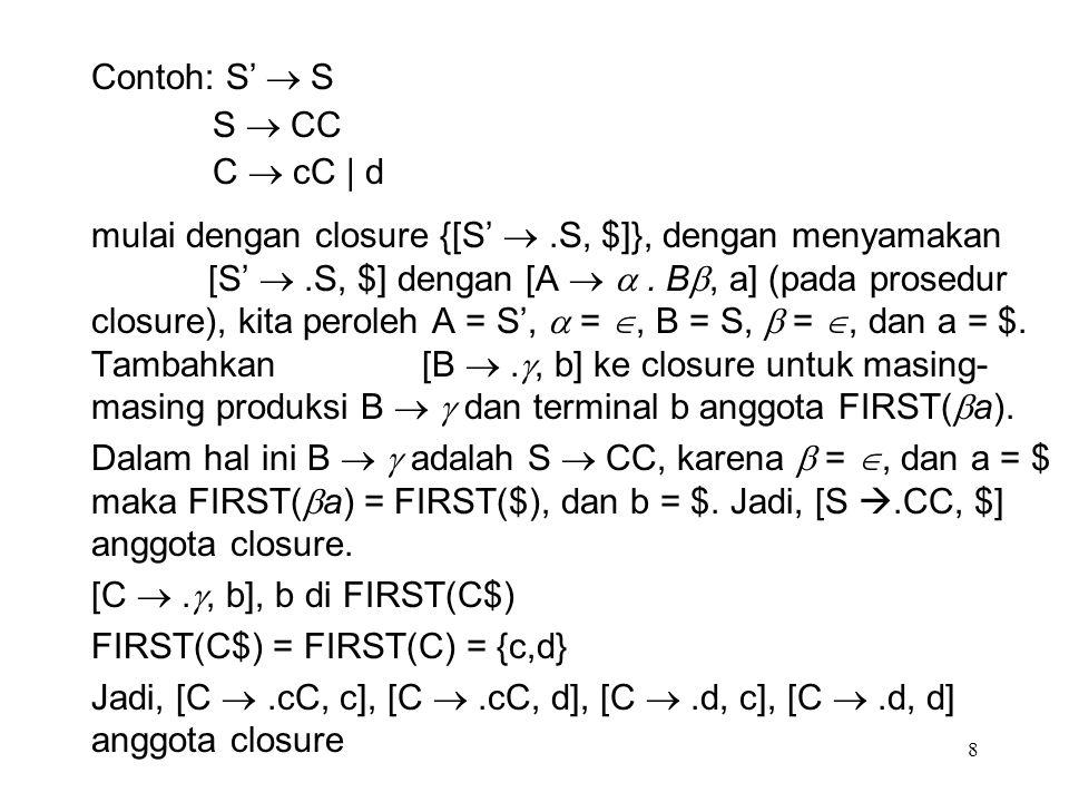 8 mulai dengan closure {[S' .S, $]}, dengan menyamakan [S' .S, $] dengan [A  . B , a] (pada prosedur closure), kita peroleh A = S',  = , B = S,