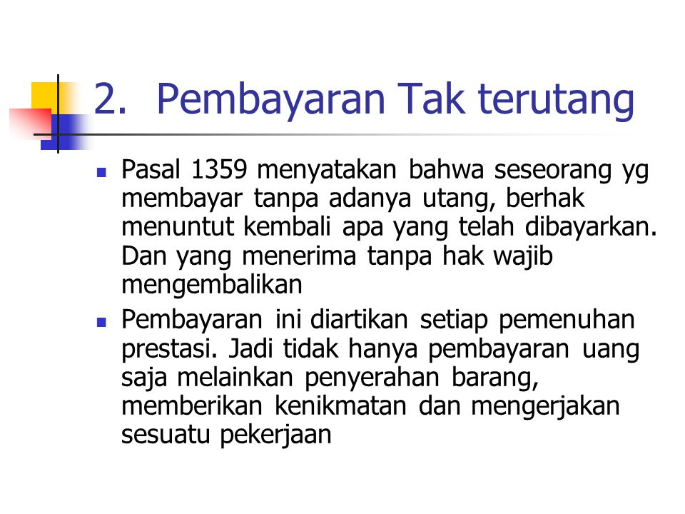2.Pembayaran Tak terutang Pasal 1359 menyatakan bahwa seseorang yg membayar tanpa adanya utang, berhak menuntut kembali apa yang telah dibayarkan.