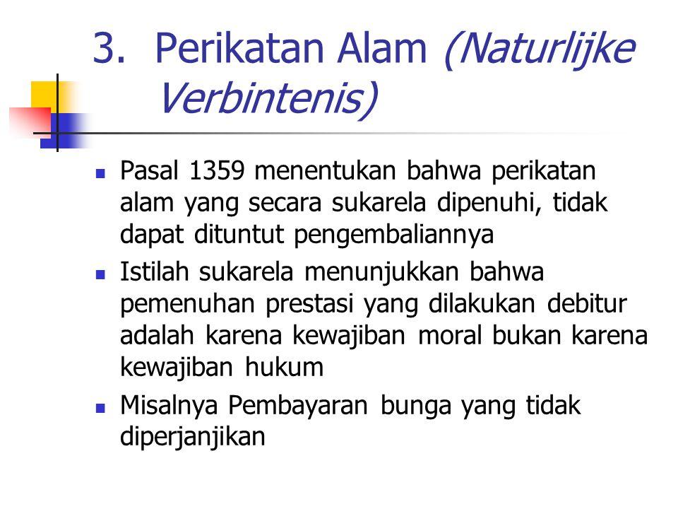 3.Perikatan Alam (Naturlijke Verbintenis) Pasal 1359 menentukan bahwa perikatan alam yang secara sukarela dipenuhi, tidak dapat dituntut pengembaliannya Istilah sukarela menunjukkan bahwa pemenuhan prestasi yang dilakukan debitur adalah karena kewajiban moral bukan karena kewajiban hukum Misalnya Pembayaran bunga yang tidak diperjanjikan