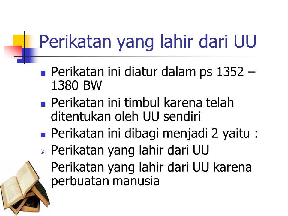 Perikatan yang lahir dari UU Perikatan ini diatur dalam ps 1352 – 1380 BW Perikatan ini timbul karena telah ditentukan oleh UU sendiri Perikatan ini dibagi menjadi 2 yaitu :  Perikatan yang lahir dari UU  Perikatan yang lahir dari UU karena perbuatan manusia