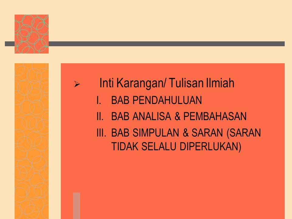  Inti Karangan/ Tulisan Ilmiah I.BAB PENDAHULUAN II.BAB ANALISA & PEMBAHASAN III.BAB SIMPULAN & SARAN (SARAN TIDAK SELALU DIPERLUKAN)