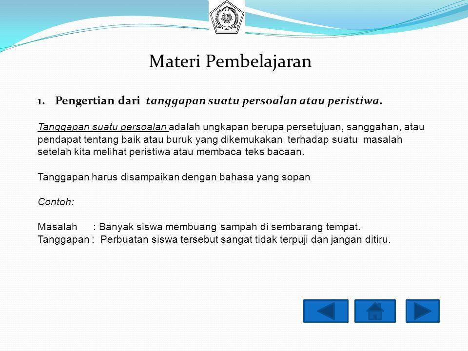 Materi Pembelajaran 1.Pengertian dari tanggapan suatu persoalan atau peristiwa. Tanggapan suatu persoalan adalah ungkapan berupa persetujuan, sanggaha