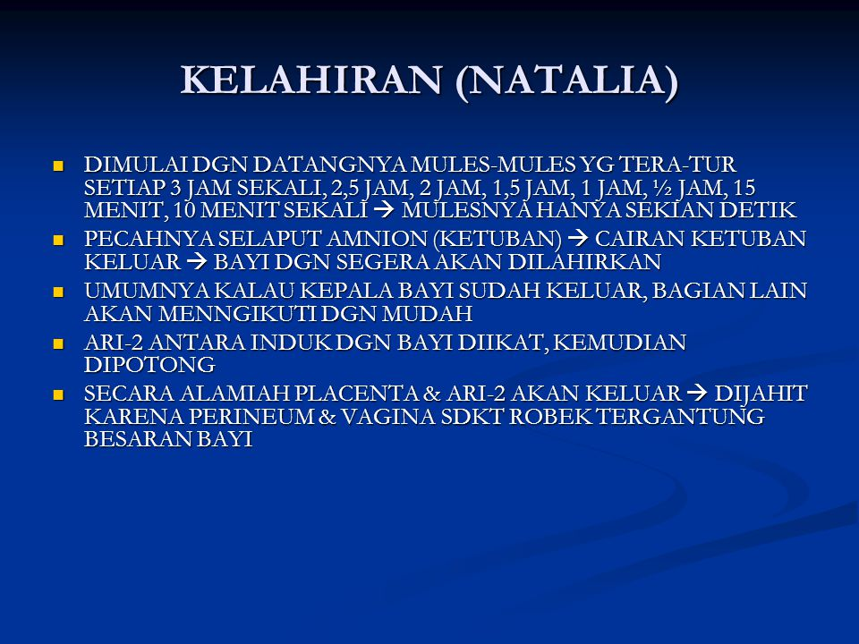KELAHIRAN (NATALIA) DIMULAI DGN DATANGNYA MULES-MULES YG TERA-TUR SETIAP 3 JAM SEKALI, 2,5 JAM, 2 JAM, 1,5 JAM, 1 JAM, ½ JAM, 15 MENIT, 10 MENIT SEKALI  MULESNYA HANYA SEKIAN DETIK DIMULAI DGN DATANGNYA MULES-MULES YG TERA-TUR SETIAP 3 JAM SEKALI, 2,5 JAM, 2 JAM, 1,5 JAM, 1 JAM, ½ JAM, 15 MENIT, 10 MENIT SEKALI  MULESNYA HANYA SEKIAN DETIK PECAHNYA SELAPUT AMNION (KETUBAN)  CAIRAN KETUBAN KELUAR  BAYI DGN SEGERA AKAN DILAHIRKAN PECAHNYA SELAPUT AMNION (KETUBAN)  CAIRAN KETUBAN KELUAR  BAYI DGN SEGERA AKAN DILAHIRKAN UMUMNYA KALAU KEPALA BAYI SUDAH KELUAR, BAGIAN LAIN AKAN MENNGIKUTI DGN MUDAH UMUMNYA KALAU KEPALA BAYI SUDAH KELUAR, BAGIAN LAIN AKAN MENNGIKUTI DGN MUDAH ARI-2 ANTARA INDUK DGN BAYI DIIKAT, KEMUDIAN DIPOTONG ARI-2 ANTARA INDUK DGN BAYI DIIKAT, KEMUDIAN DIPOTONG SECARA ALAMIAH PLACENTA & ARI-2 AKAN KELUAR  DIJAHIT KARENA PERINEUM & VAGINA SDKT ROBEK TERGANTUNG BESARAN BAYI SECARA ALAMIAH PLACENTA & ARI-2 AKAN KELUAR  DIJAHIT KARENA PERINEUM & VAGINA SDKT ROBEK TERGANTUNG BESARAN BAYI