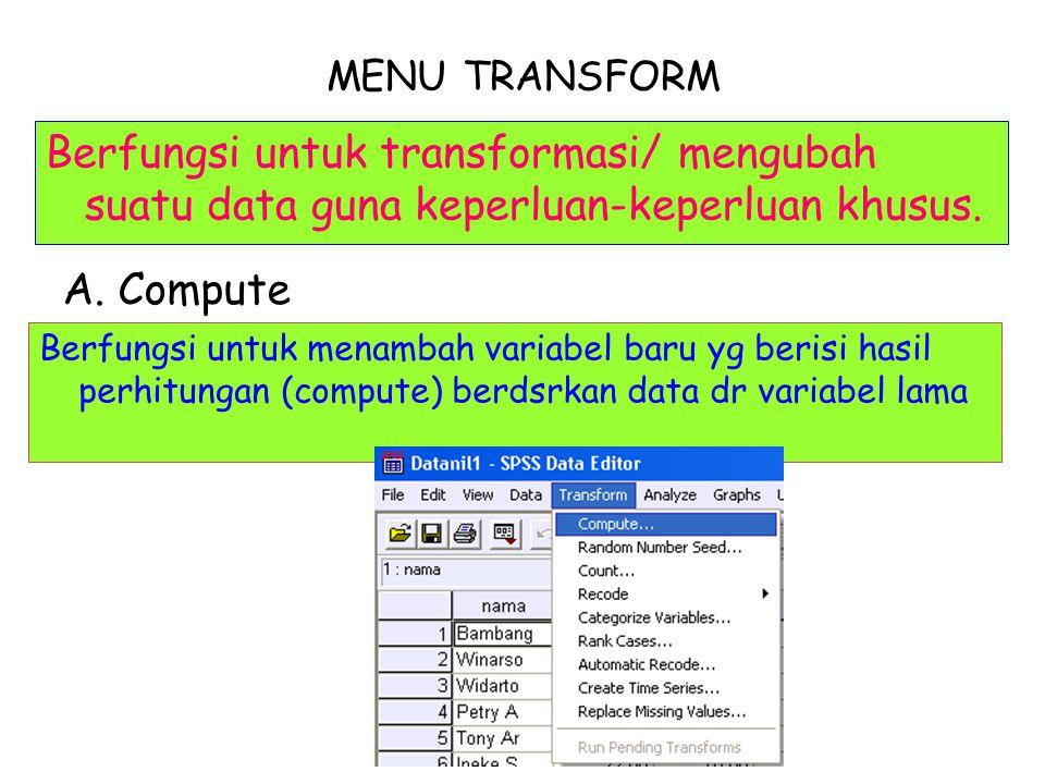 MENU TRANSFORM Berfungsi untuk transformasi/ mengubah suatu data guna keperluan-keperluan khusus. A. Compute Berfungsi untuk menambah variabel baru yg