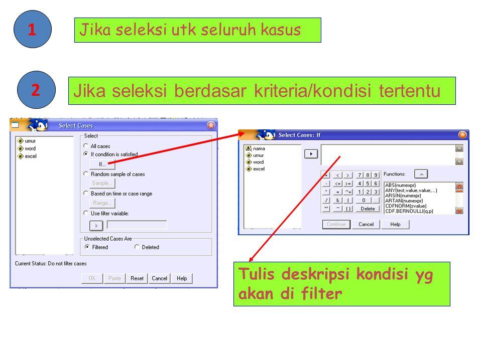 Jika seleksi berdasar kriteria/kondisi tertentu 2 Tulis deskripsi kondisi yg akan di filter Jika seleksi utk seluruh kasus 1