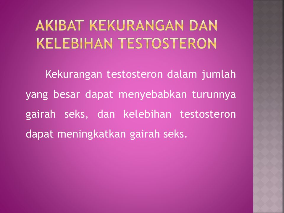 Kekurangan testosteron dalam jumlah yang besar dapat menyebabkan turunnya gairah seks, dan kelebihan testosteron dapat meningkatkan gairah seks.