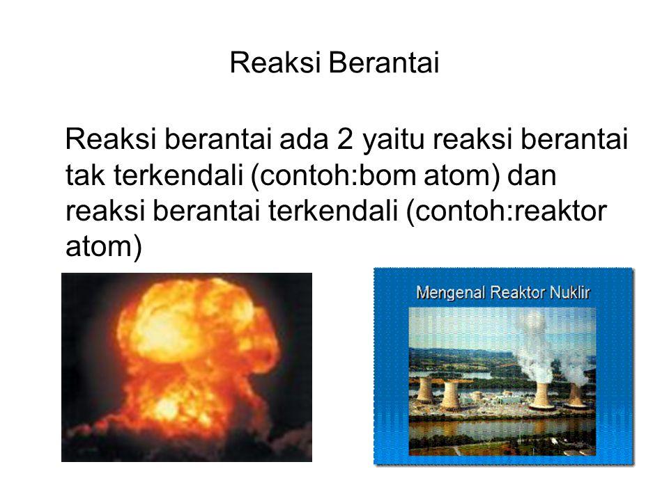 Reaksi Berantai Reaksi berantai ada 2 yaitu reaksi berantai tak terkendali (contoh:bom atom) dan reaksi berantai terkendali (contoh:reaktor atom)